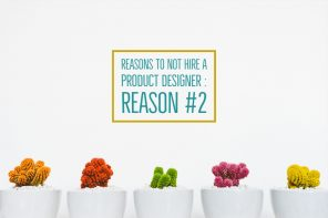 Reasons to not hire a Product Designer – Reason #2